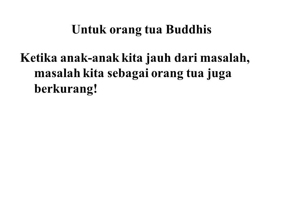 Untuk orang tua Buddhis Ketika anak-anak kita jauh dari masalah, masalah kita sebagai orang tua juga berkurang! We have to point out the similarities