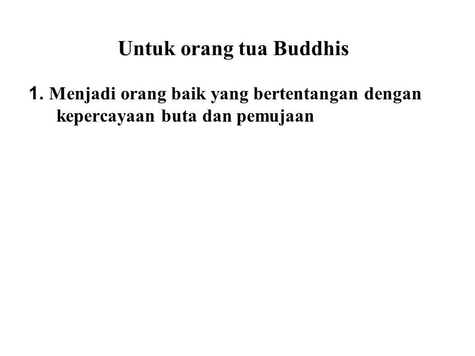 Untuk orang tua Buddhis 1. Menjadi orang baik yang bertentangan dengan kepercayaan buta dan pemujaan Some religions usually place blind faith and wors