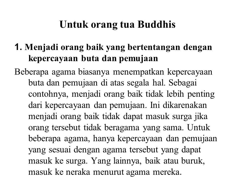 Untuk orang tua Buddhis 1. Menjadi orang baik yang bertentangan dengan kepercayaan buta dan pemujaan Beberapa agama biasanya menempatkan kepercayaan b