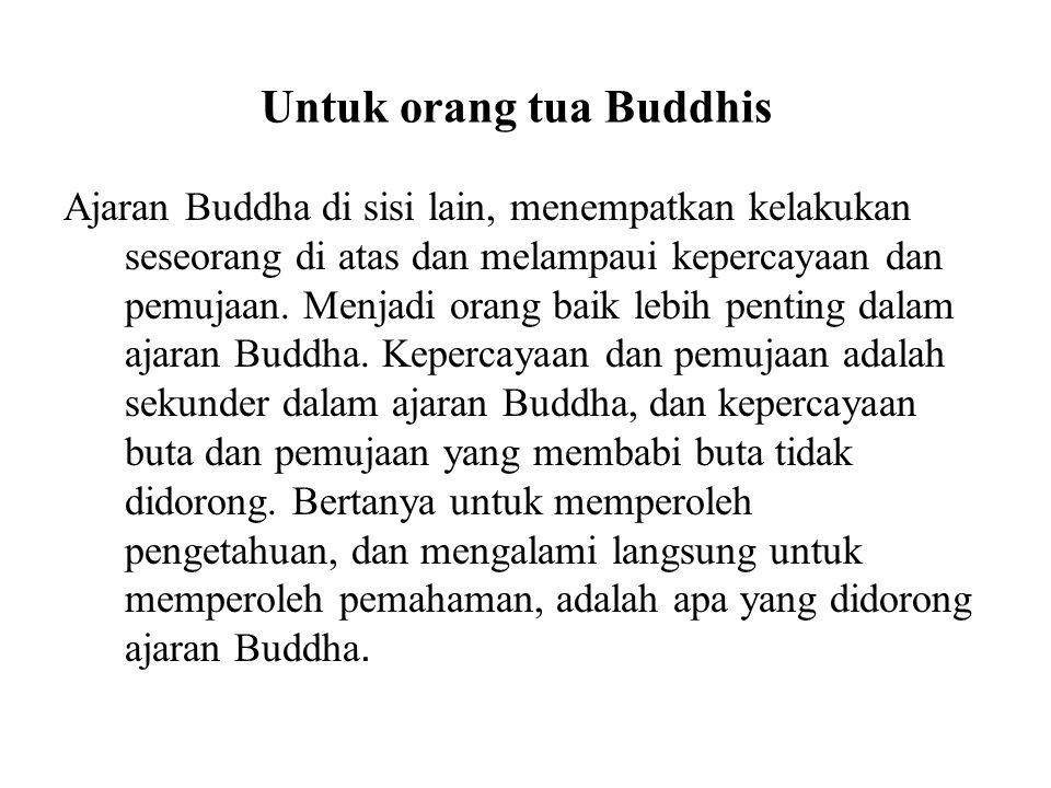 Untuk orang tua Buddhis Ajaran Buddha di sisi lain, menempatkan kelakukan seseorang di atas dan melampaui kepercayaan dan pemujaan. Menjadi orang baik