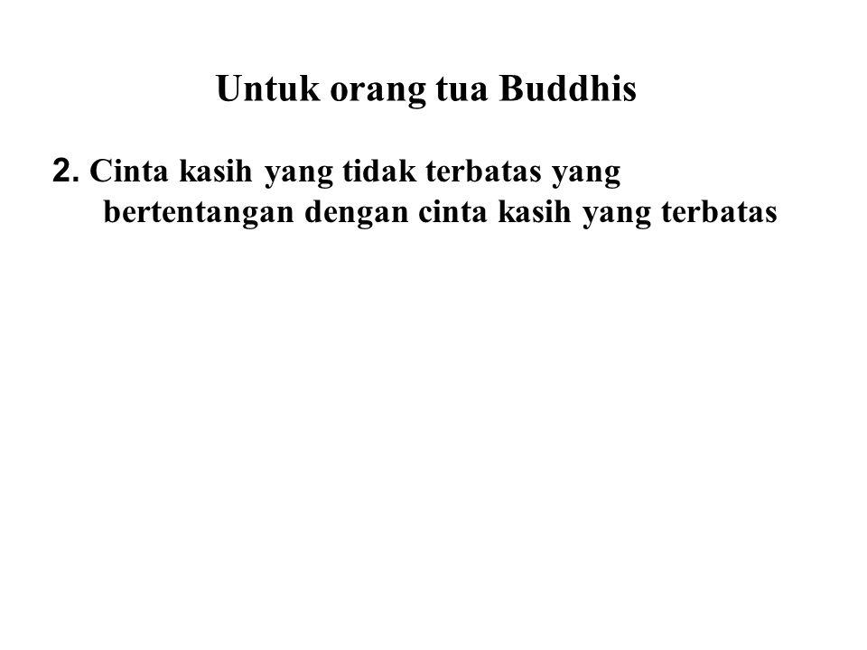 Untuk orang tua Buddhis 2. Cinta kasih yang tidak terbatas yang bertentangan dengan cinta kasih yang terbatas Many religions have the concept that the