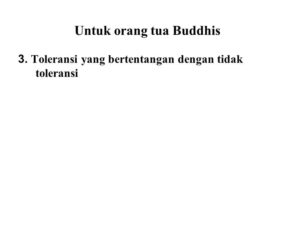 Untuk orang tua Buddhis 3. Toleransi yang bertentangan dengan tidak toleransi Several religions are highly 'exclusive' in nature. For example, followe