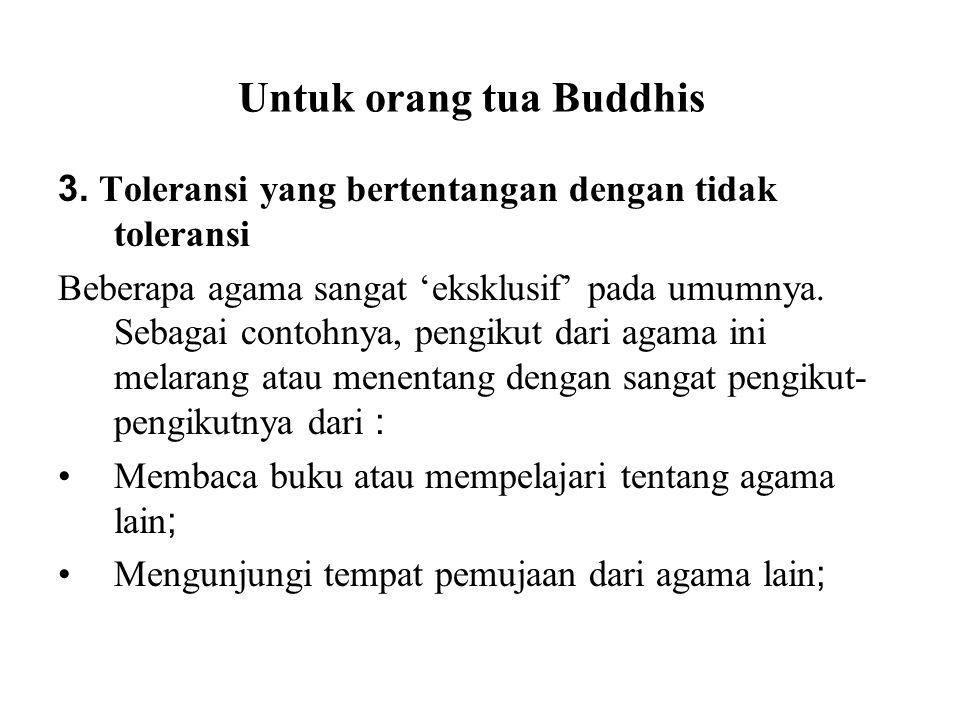 Untuk orang tua Buddhis 3. Toleransi yang bertentangan dengan tidak toleransi Beberapa agama sangat 'eksklusif' pada umumnya. Sebagai contohnya, pengi