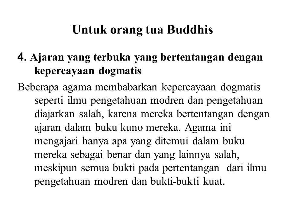 Untuk orang tua Buddhis 4. Ajaran yang terbuka yang bertentangan dengan kepercayaan dogmatis Beberapa agama membabarkan kepercayaan dogmatis seperti i