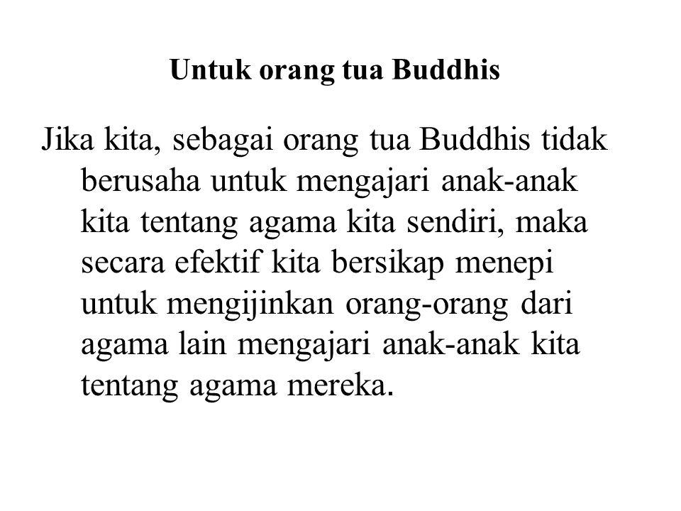 Untuk orang tua Buddhis Jika kita, sebagai orang tua Buddhis tidak berusaha untuk mengajari anak-anak kita tentang agama kita sendiri, maka secara efe