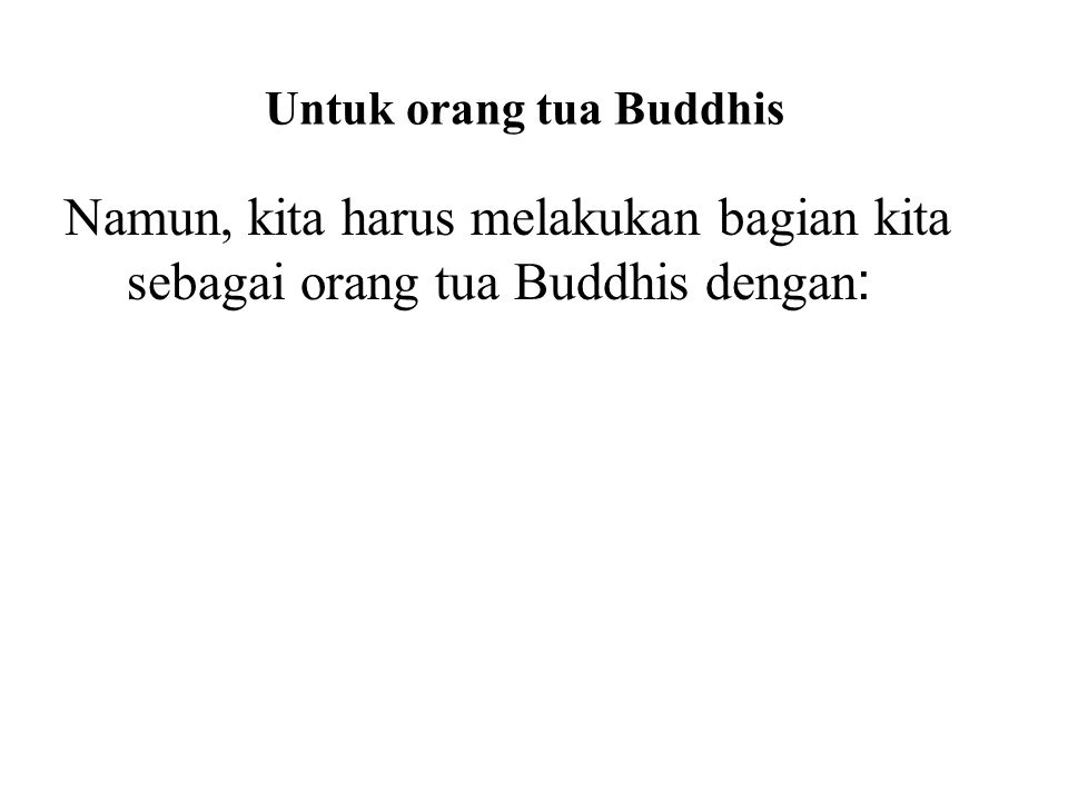 Untuk orang tua Buddhis Namun, kita harus melakukan bagian kita sebagai orang tua Buddhis dengan : Learning the Buddha's teachings Practicing the Budd