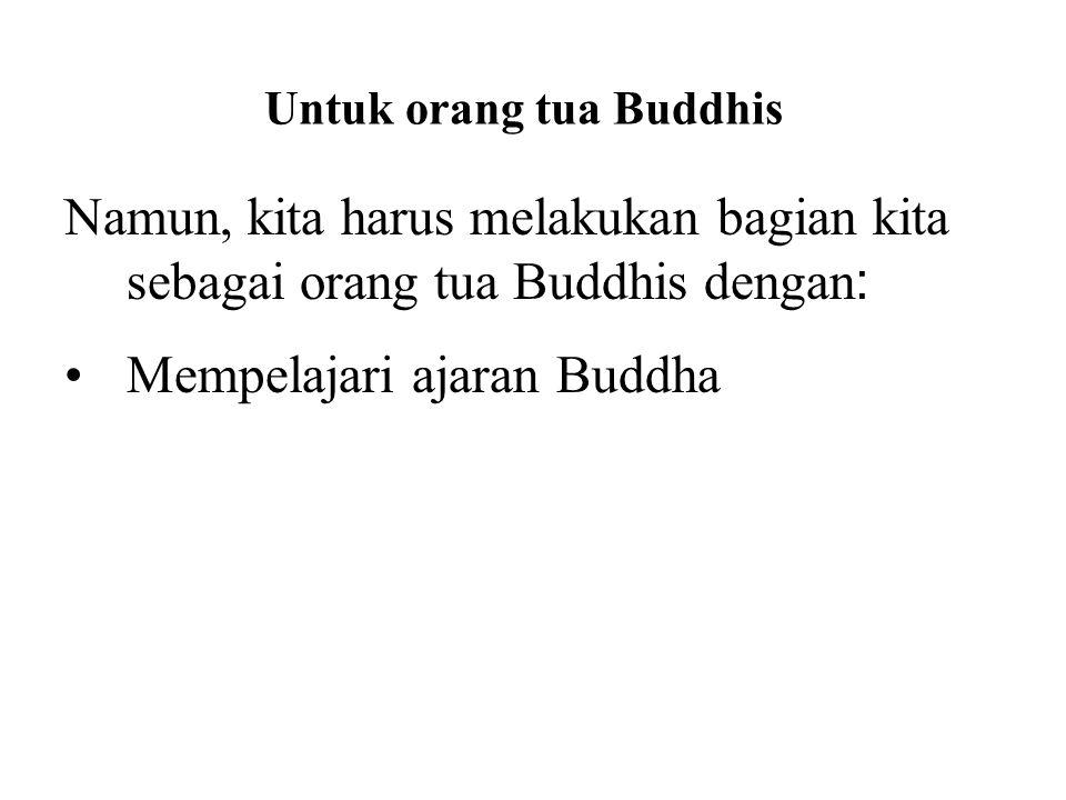 Untuk orang tua Buddhis Namun, kita harus melakukan bagian kita sebagai orang tua Buddhis dengan : Mempelajari ajaran Buddha Practicing the Buddha's t