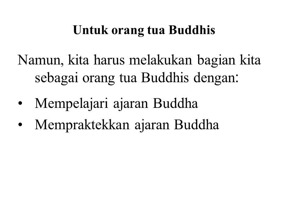 Untuk orang tua Buddhis Namun, kita harus melakukan bagian kita sebagai orang tua Buddhis dengan : Mempelajari ajaran Buddha Mempraktekkan ajaran Budd