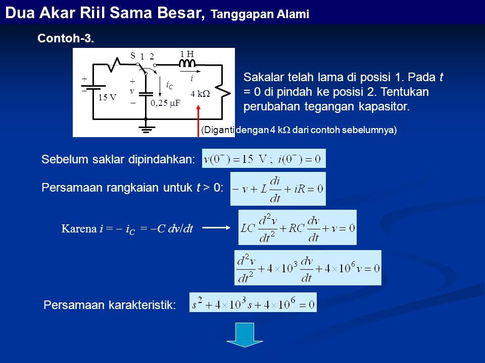 Contoh-3. Persamaan rangkaian untuk t > 0: Karena i =  i C =  C dv/dt Dua Akar Riil Sama Besar, Tanggapan Alami Sebelum saklar dipindahkan: Persamaa
