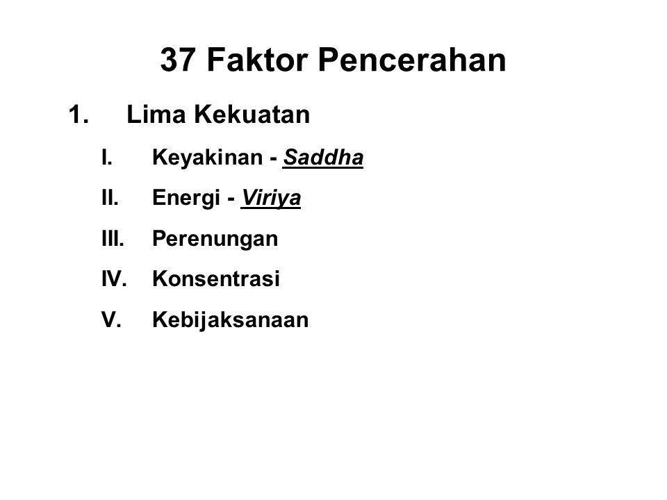 37 Faktor Pencerahan 1.Lima Kekuatan I.Keyakinan - Saddha II.Energi - Viriya III.Perenungan - Sati IV.Konsentrasi - Ekagatta V.Kebijaksanaan - Panna