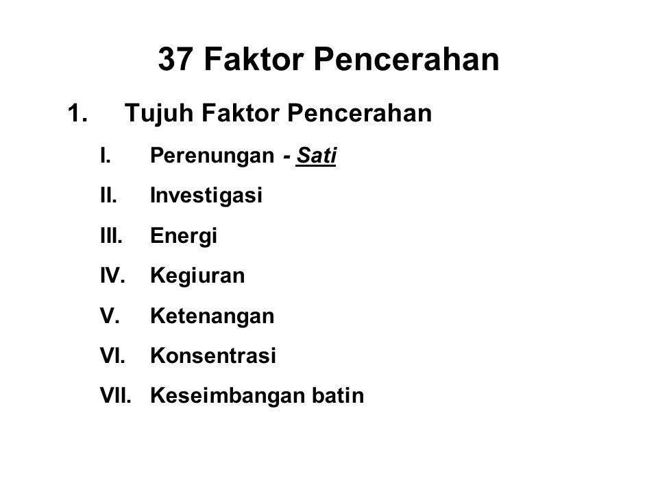 37 Faktor Pencerahan 1.Tujuh Faktor Pencerahan I.Perenungan - Sati II.Investigasi - Panna III.Energi - Viriya IV.Kegiuran - Piti V.Ketenangan- Passaddhi VI.Konsentrasi - Ekagatta VII.Keseimbangan batin - Upekkha