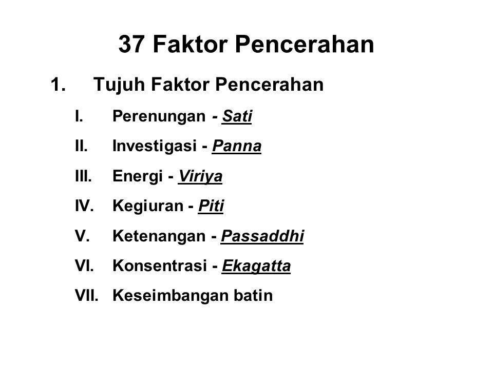 37 Faktor Pencerahan 1.Tujuh Faktor Pencerahan I.Perenungan - Sati II.Investigasi - Panna III.Energi - Viriya IV.Kegiuran - Piti V.Ketenangan - Passaddhi VI.Konsentrasi - Ekagatta VII.Keseimbangan batin - Upekkha