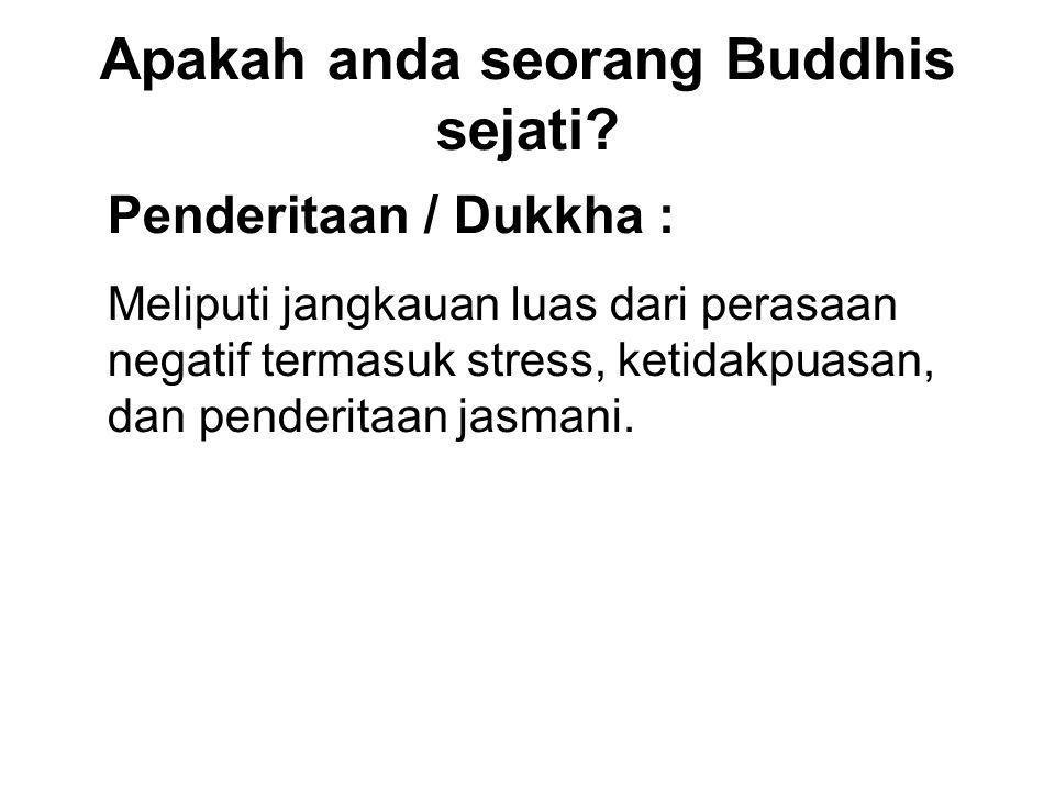 Apakah anda seorang Buddhis sejati? Penderitaan / Dukkha : Meliputi jangkauan luas dari perasaan negatif termasuk stress, ketidakpuasan, dan penderita
