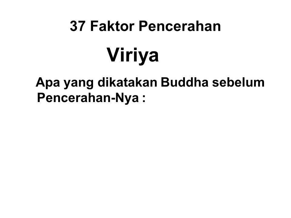 37 Faktor Pencerahan Viriya Apa yang dikatakan Buddha sebelum Pencerahan-Nya : Skin, sinew and bone may dry up as they will, flesh and blood may dry up in my body; But without attaining Enlightenment, I will not leave this seat.