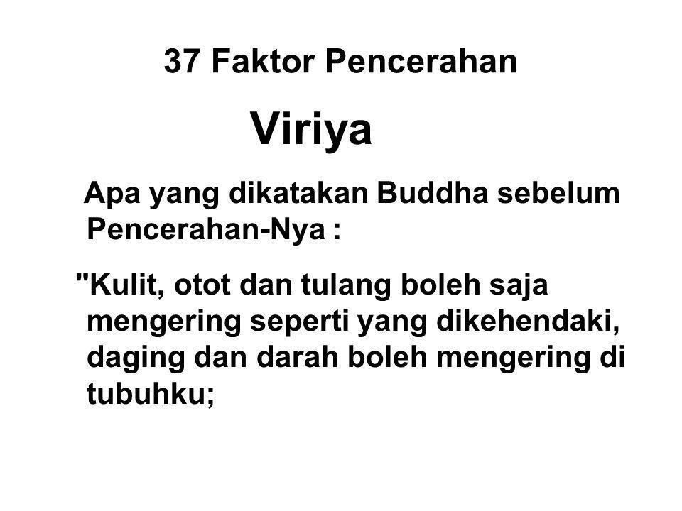 37 Faktor Pencerahan Viriya Apa yang dikatakan Buddha sebelum Pencerahan-Nya : Kulit, otot dan tulang boleh saja mengering seperti yang dikehendaki, daging dan darah boleh mengering di tubuhku; But without attaining Enlightenment, I will not leave this seat.