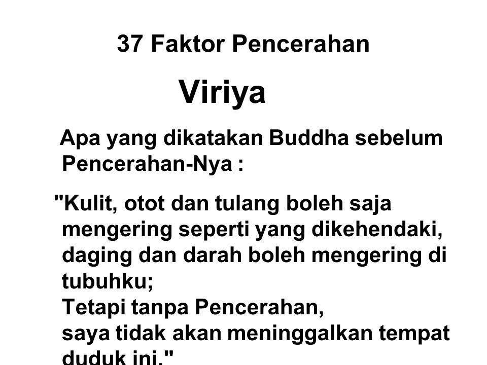 37 Faktor Pencerahan Viriya Apa yang dikatakan Buddha sebelum Pencerahan-Nya : Kulit, otot dan tulang boleh saja mengering seperti yang dikehendaki, daging dan darah boleh mengering di tubuhku; Tetapi tanpa Pencerahan, saya tidak akan meninggalkan tempat duduk ini.