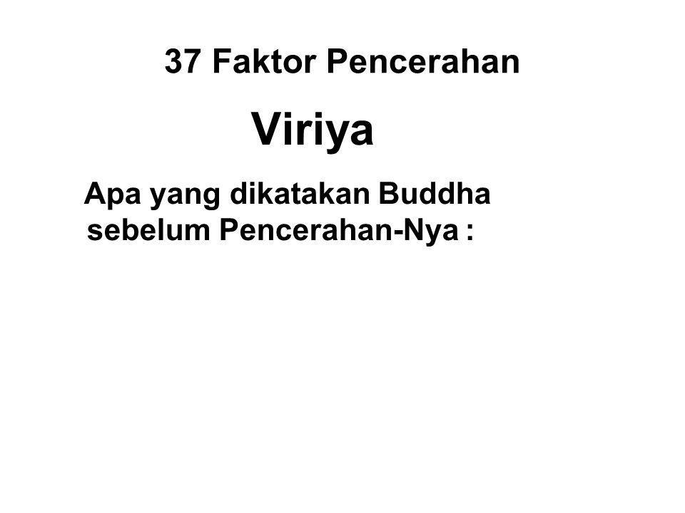 37 Faktor Pencerahan Viriya Apa yang dikatakan Buddha sebelum Pencerahan-Nya : All conditioned things are subject to decay; Strive on for your own salvation with diligence!
