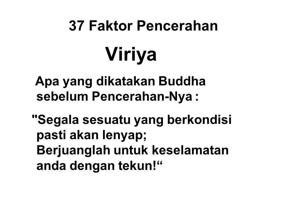 37 Faktor Pencerahan Viriya Apa yang dikatakan Buddha sebelum Pencerahan-Nya : Segala sesuatu yang berkondisi pasti akan lenyap; Berjuanglah untuk keselamatan anda dengan tekun!