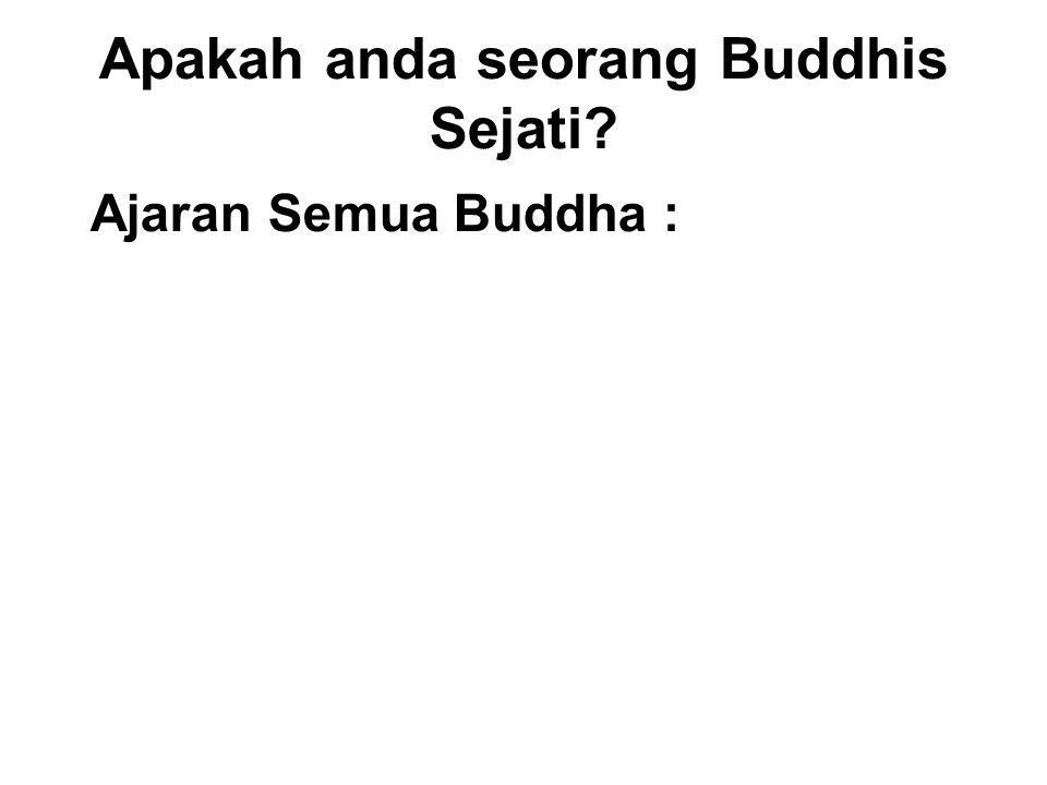 Apakah anda seorang Buddhis Sejati? Ajaran Semua Buddha : Do Good - with Energy and Effort Avoid Evil - with Determination and Diligence Purify your M