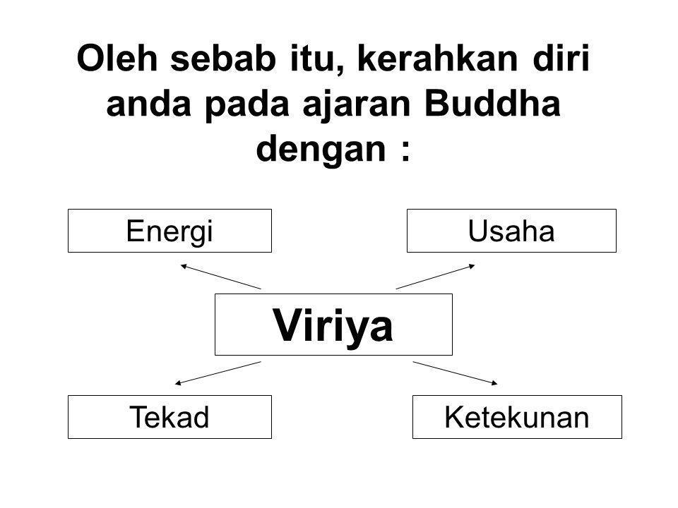 Oleh sebab itu, kerahkan diri anda pada ajaran Buddha dengan : UsahaEnergi TekadKetekunan Viriya