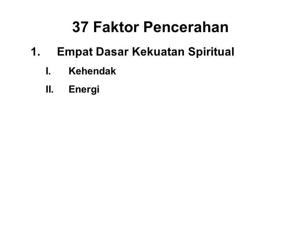 37 Faktor Pencerahan 1.Empat Dasar Kekuatan Spiritual I.Kehendak - Chanda II.Energi - Viriya III.Consciousness - Citta IV.Discernment - Panna