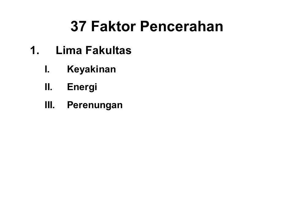 37 Faktor Pencerahan 1.Lima Fakultas I.Keyakinan - Saddha II.Energi - Viriya III.Perenungan - Sati IV.Concentration - Ekagatta V.Wisdom - Panna