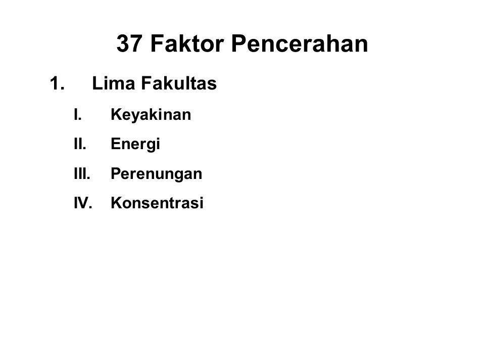 37 Faktor Pencerahan 1.Lima Fakultas I.Keyakinan - Saddha II.Energi - Viriya III.Perenungan - Sati IV.Konsentrasi - Ekagatta V.Wisdom - Panna