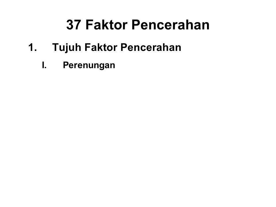 37 Faktor Pencerahan 1.Tujuh Faktor Pencerahan I.Perenungan - Sati II.Investigation - Panna III.Energy - Viriya IV.Joy - Piti V.Tranquillity - Passaddhi VI.Concentration - Ekagatta VII.Equanimity - Upekkha