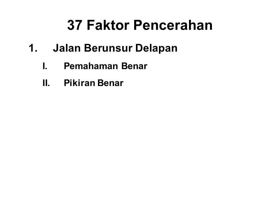 37 Faktor Pencerahan 1.Jalan Berunsur Delapan I.Pemahaman Benar - Panna II.Pikiran Benar - Vitakka III.Right Speech - Samma vacca IV.Right Action - Samma kammanta V.Right Livelihood - Samma ajiva VI.Right Effort - Viriya VII.Right Mindfulness - Sati VIII.Right Concentration - Ekagatta
