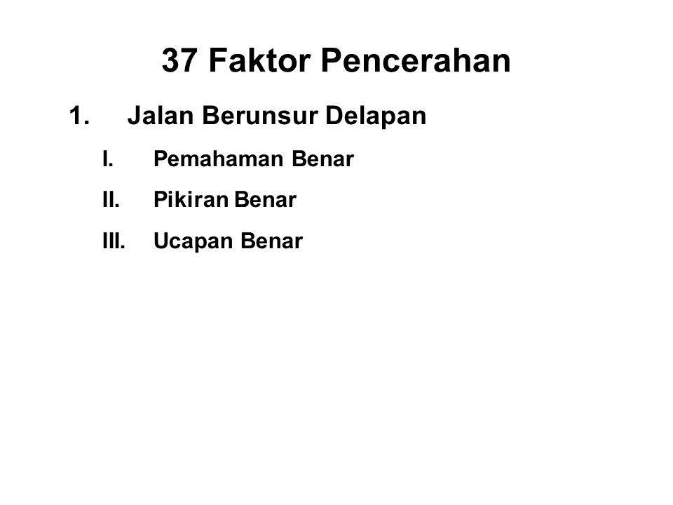 37 Faktor Pencerahan 1.Jalan Berunsur Delapan I.Pemahaman Benar - Panna II.Pikiran Benar - Vitakka III.Ucapan Benar - Samma vacca IV.Right Action - Samma kammanta V.Right Livelihood - Samma ajiva VI.Right Effort - Viriya VII.Right Mindfulness - Sati VIII.Right Concentration - Ekagatta