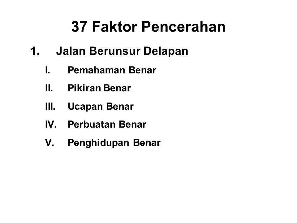 37 Faktor Pencerahan 1.Jalan Berunsur Delapan I.Pemahaman Benar - Panna II.Pikiran Benar - Vitakka III.Ucapan Benar - Samma vacca IV.Perbuatan Benar - Samma kammanta V.Penghidupan Benar - Samma ajiva VI.Right Effort - Viriya VII.Right Mindfulness - Sati VIII.Right Concentration - Ekagatta
