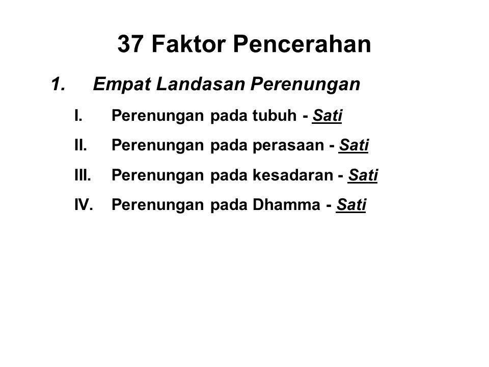 37 Faktor Pencerahan 1.Empat Landasan Perenungan I.Perenungan pada tubuh - Sati II.Perenungan pada perasaan - Sati III.Perenungan pada kesadaran - Sati IV.Perenungan pada Dhamma - Sati