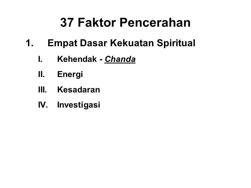37 Faktor Pencerahan 1.Empat Dasar Kekuatan Spiritual I.Kehendak - Chanda II.Energi riya III.Kesadaran - Citta IV.Investigasi - Panna