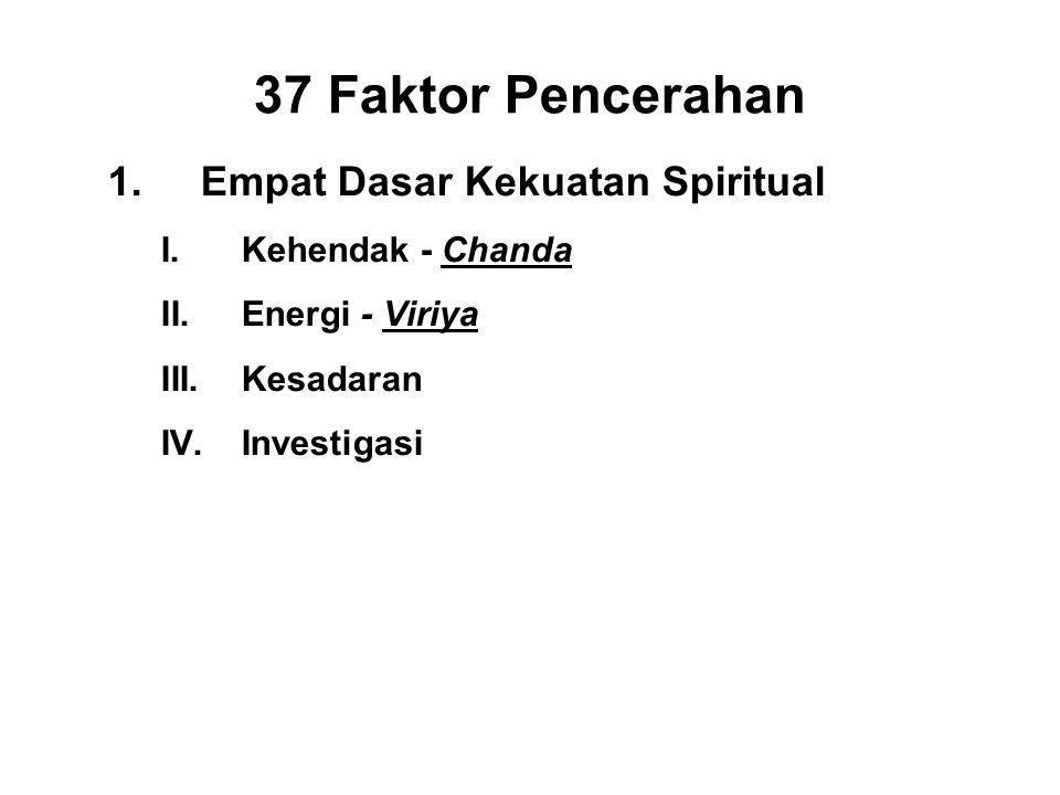 37 Faktor Pencerahan 1.Empat Dasar Kekuatan Spiritual I.Kehendak - Chanda II.Energi - Viriya III.Kesadaran - Citta IV.Investigasi - Panna