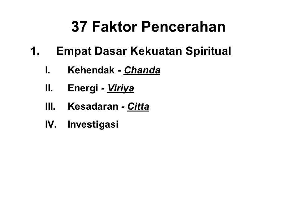 37 Faktor Pencerahan 1.Empat Dasar Kekuatan Spiritual I.Kehendak - Chanda II.Energi - Viriya III.Kesadaran - Citta IV.Investigasi- Panna
