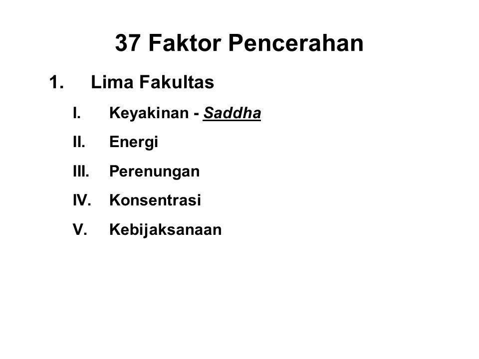 37 Faktor Pencerahan 1.Lima Fakultas I.Keyakinan - Saddha II.Energi - Viriya III.Perenungan - Sati IV.Konsentrasi - Ekagatta V.Kebijaksanaan - Panna