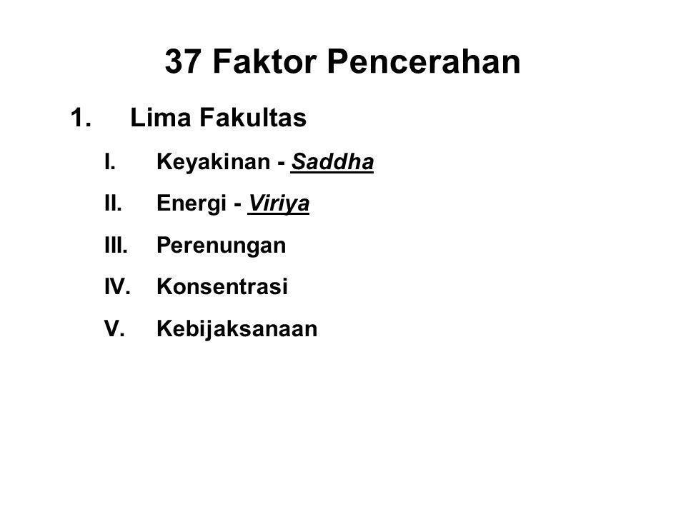37 Faktor Pencerahan 1.Lima Fakultas I.Keyakinan - Saddha II.Energi - Viriya III.Perenungan - Sati IV.Konsentrasi- Ekagatta V.Kebijaksanaan - Panna