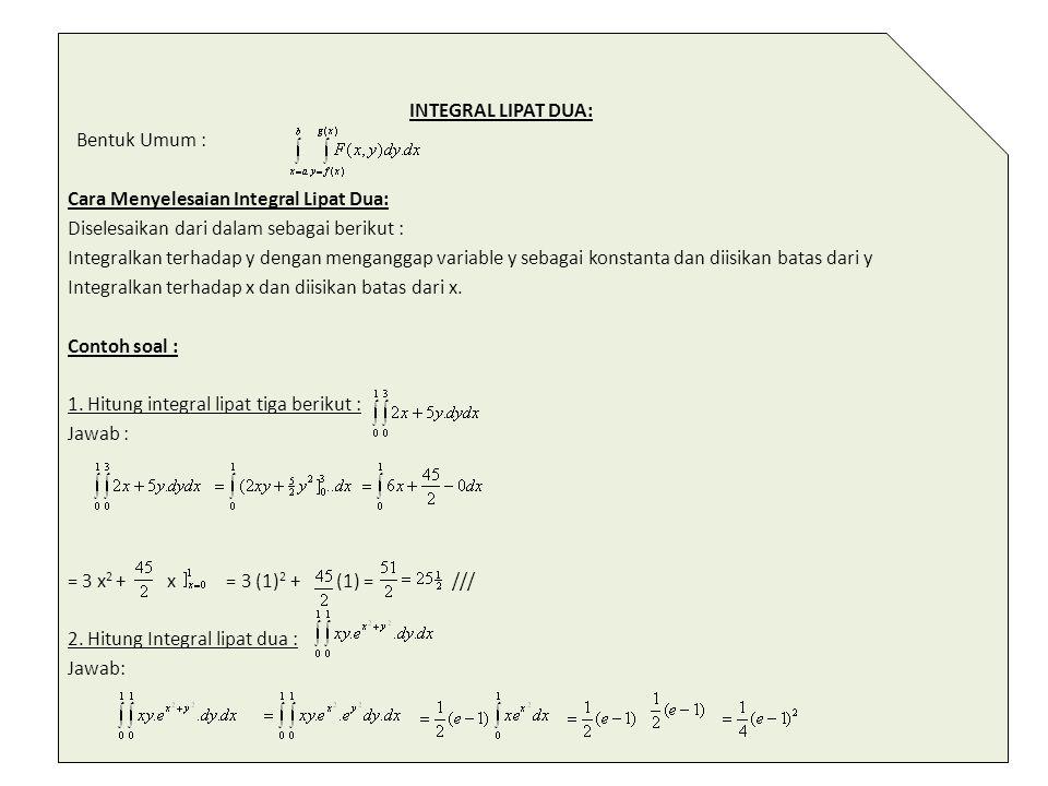 INTEGRAL LIPAT DUA: Bentuk Umum : Cara Menyelesaian Integral Lipat Dua: Diselesaikan dari dalam sebagai berikut : Integralkan terhadap y dengan mengan
