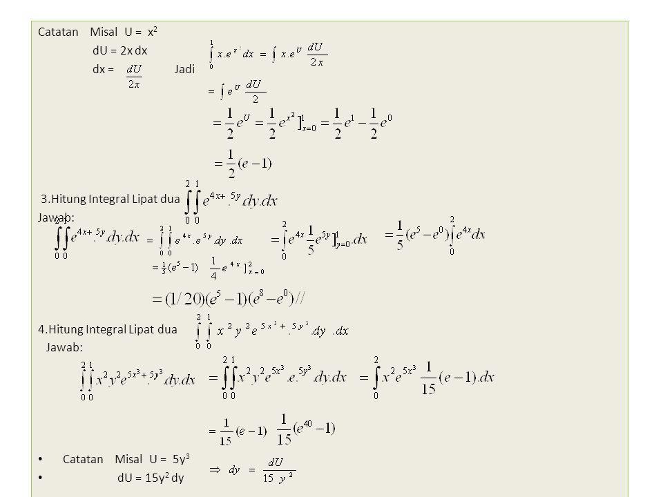 Catatan Misal U = x 2 dU = 2x dx dx = Jadi 3.Hitung Integral Lipat dua Jawab: 4.Hitung Integral Lipat dua Jawab: Catatan Misal U = 5y 3 dU = 15y 2 dy