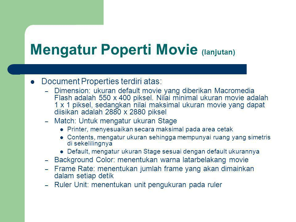 Mengatur Poperti Movie (lanjutan) Document Properties terdiri atas: – Dimension: ukuran default movie yang diberikan Macromedia Flash adalah 550 x 400 piksel.