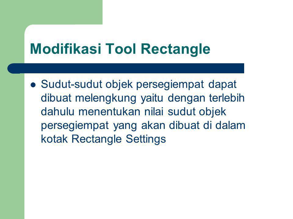 Modifikasi Tool Rectangle Sudut-sudut objek persegiempat dapat dibuat melengkung yaitu dengan terlebih dahulu menentukan nilai sudut objek persegiempat yang akan dibuat di dalam kotak Rectangle Settings