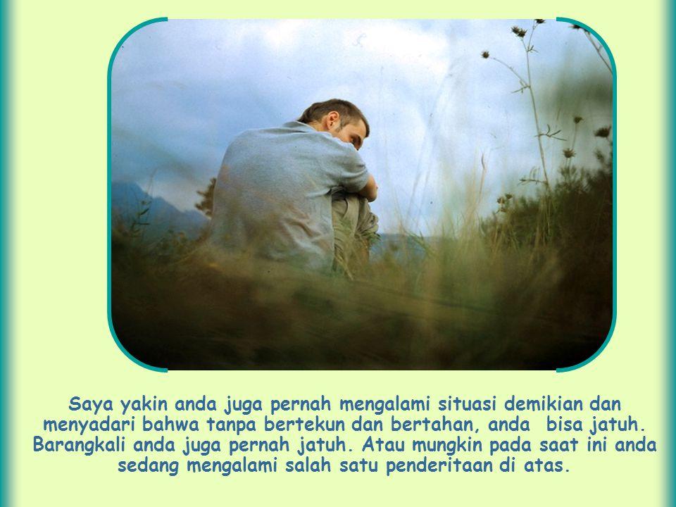 Saya yakin anda juga pernah mengalami situasi demikian dan menyadari bahwa tanpa bertekun dan bertahan, anda bisa jatuh.