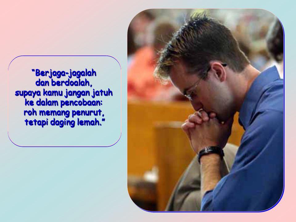 Berjaga-jagalah dan berdoalah, supaya kamu jangan jatuh ke dalam pencobaan: roh memang penurut, tetapi daging lemah. Berjaga-jagalah dan berdoalah, supaya kamu jangan jatuh ke dalam pencobaan: roh memang penurut, tetapi daging lemah.
