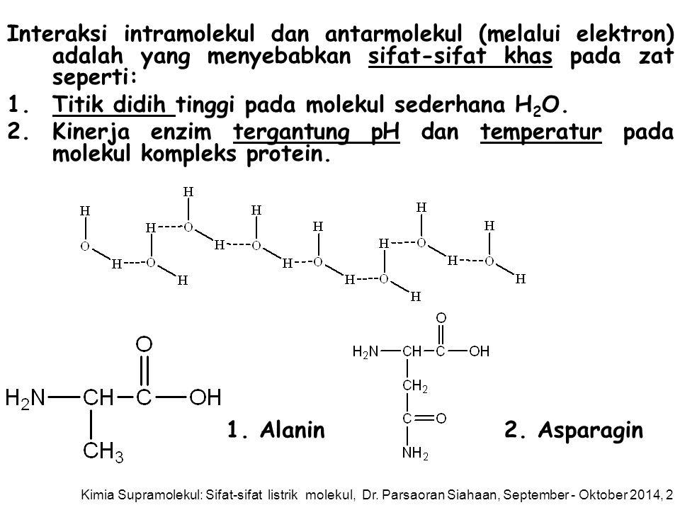 Interaksi intramolekul dan antarmolekul (melalui elektron) adalah yang menyebabkan sifat-sifat khas pada zat seperti: 1.Titik didih tinggi pada molekul sederhana H 2 O.