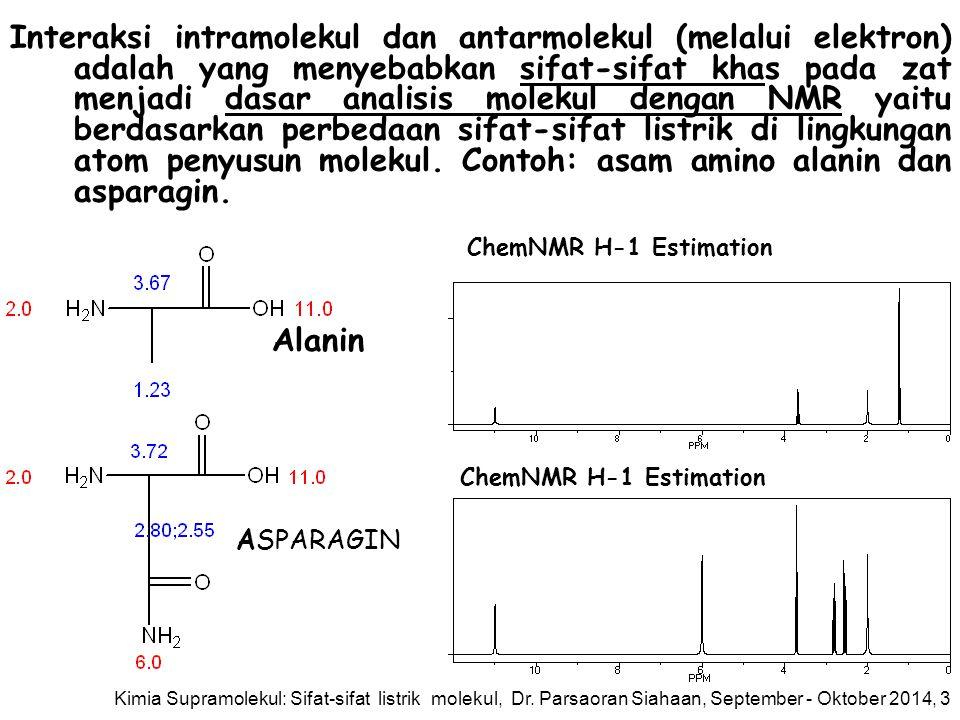 Alanin ASPARAGIN ChemNMR H-1 Estimation Interaksi intramolekul dan antarmolekul (melalui elektron) adalah yang menyebabkan sifat-sifat khas pada zat menjadi dasar analisis molekul dengan NMR yaitu berdasarkan perbedaan sifat-sifat listrik di lingkungan atom penyusun molekul.