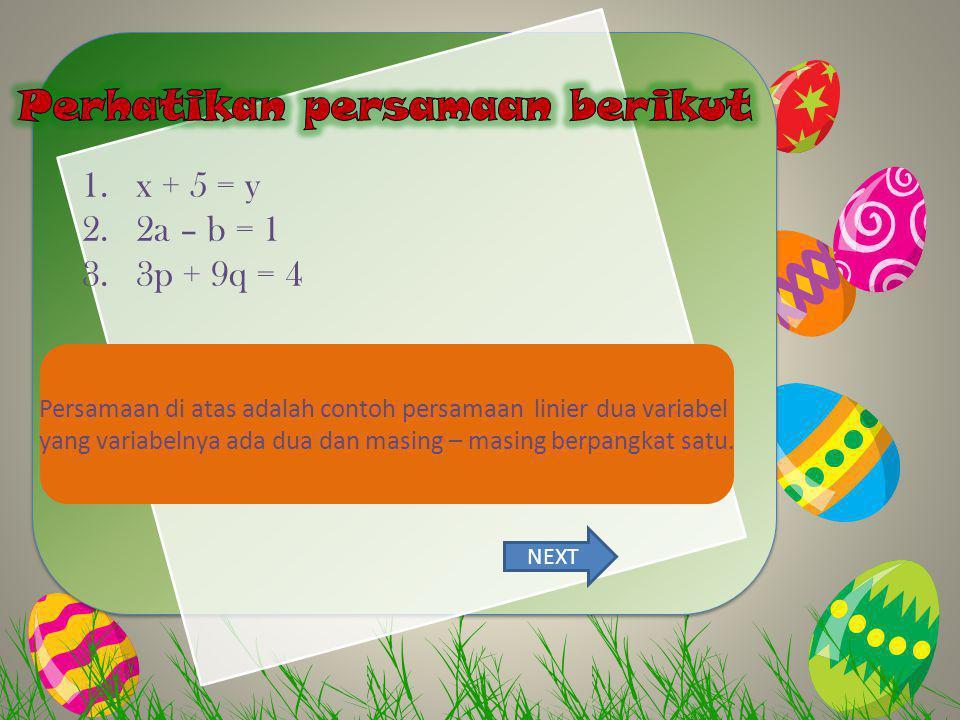 1.x + 5 = y 2.2a – b = 1 3.3p + 9q = 4 Persamaan di atas adalah contoh persamaan linier dua variabel yang variabelnya ada dua dan masing – masing berp
