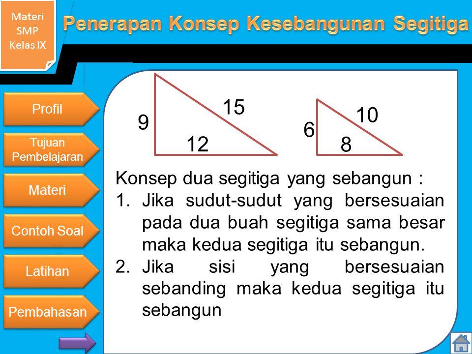 Materi SMP Kelas IX Materi SMP Kelas IX Konsep dua segitiga yang sebangun : 1.Jika sudut-sudut yang bersesuaian pada dua buah segitiga sama besar maka