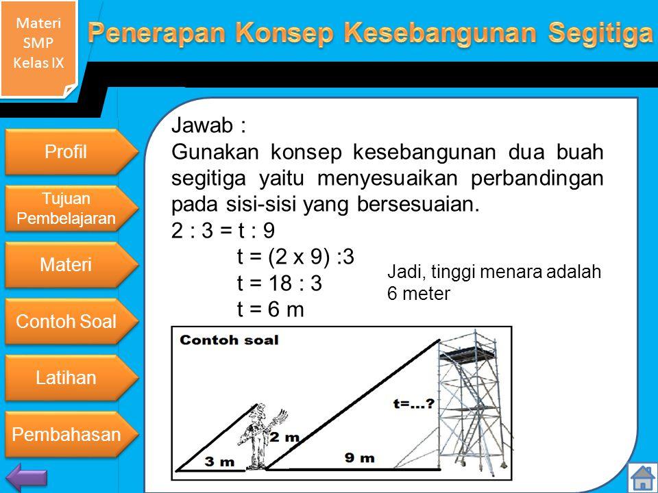 Materi SMP Kelas IX Materi SMP Kelas IX Jawab : Gunakan konsep kesebangunan dua buah segitiga yaitu menyesuaikan perbandingan pada sisi-sisi yang bersesuaian.