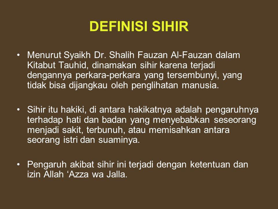 DEFINISI SIHIR Menurut Syaikh Dr. Shalih Fauzan Al-Fauzan dalam Kitabut Tauhid, dinamakan sihir karena terjadi dengannya perkara-perkara yang tersembu
