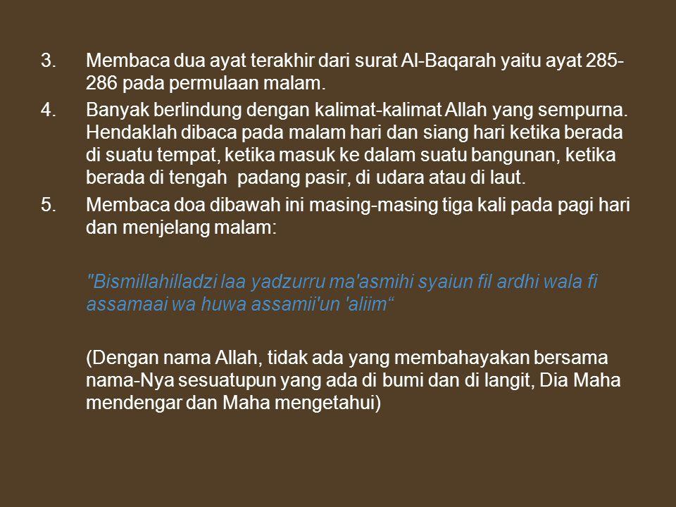 3. Membaca dua ayat terakhir dari surat Al-Baqarah yaitu ayat 285- 286 pada permulaan malam. 4.Banyak berlindung dengan kalimat-kalimat Allah yang sem